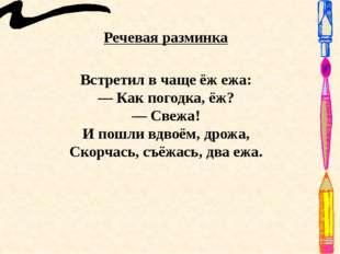 Речевая разминка Встретил в чаще ёж ежа: — Как погодка, ёж? — Свежа! И пошли