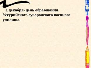 1 декабря- день образования Уссурийского суворовского военного училища.