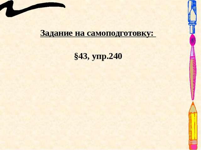 Задание на самоподготовку: §43, упр.240