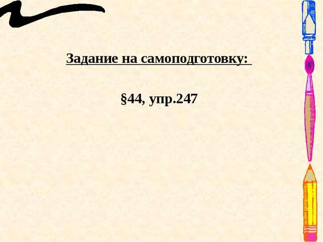Задание на самоподготовку: §44, упр.247