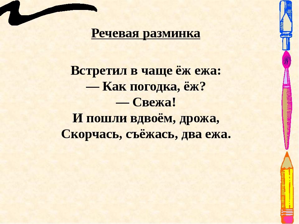 Речевая разминка Встретил в чаще ёж ежа: — Как погодка, ёж? — Свежа! И пошли...