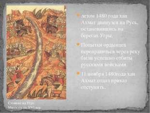 летом 1480 года хан Ахмат двинулся на Русь, остановившись на берегах Угры. По
