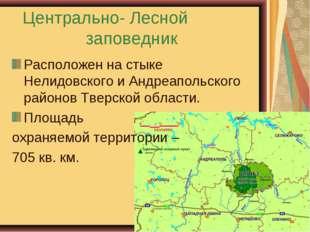 Центрально- Лесной заповедник Расположен на стыке Нелидовского и Андреапольск