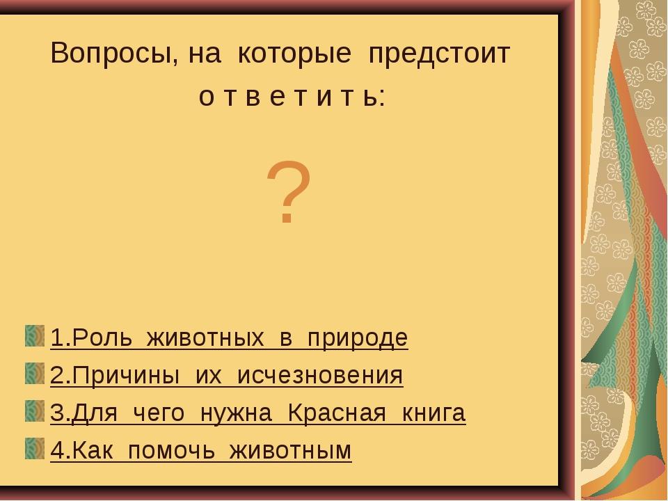Какова роль животных Вопросы, на которые предстоит о т в е т и т ь: ? 1.Роль...