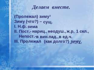 Делаем вместе. (Пролежал) зиму3 Зиму (что?) – I. Н.ф. II. Пост.- Непост.- III