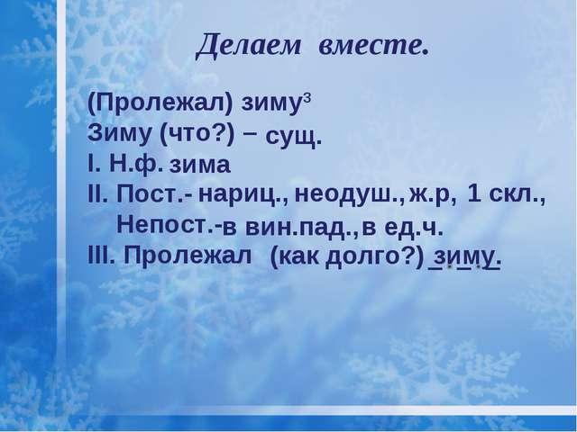 Делаем вместе. (Пролежал) зиму3 Зиму (что?) – I. Н.ф. II. Пост.- Непост.- III...