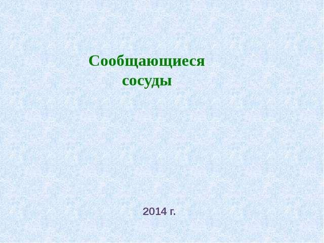 Сообщающиеся сосуды 2014 г.