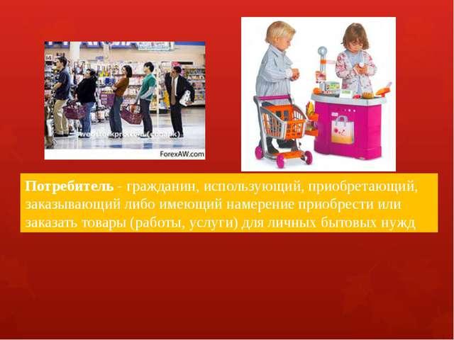Потребитель - гражданин, использующий, приобретающий, заказывающий либо имею...