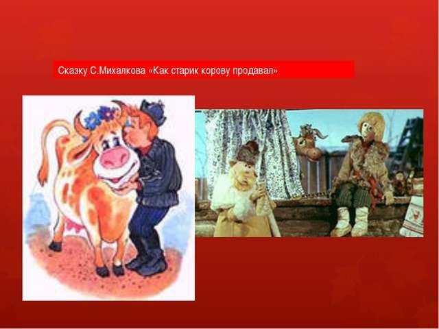 Сказку С.Михалкова «Как старик корову продавал»