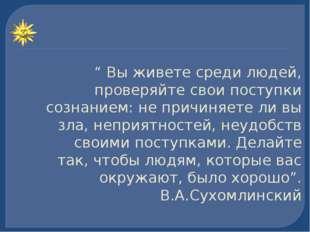 """"""" Вы живете среди людей, проверяйте свои поступки сознанием: не причиняете ли"""
