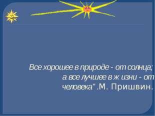 """Все хорошее в природе - от солнца; а все лучшее в жизни - от человека"""".М. При"""