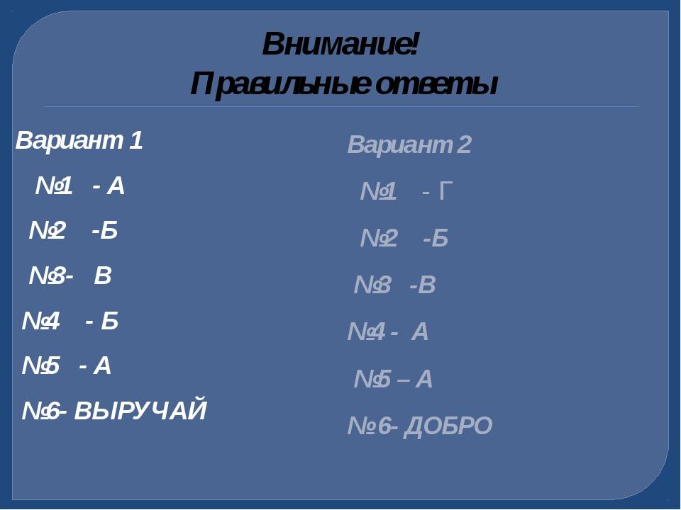 Внимание! Правильные ответы Вариант 1 №1 - А №2 -Б №3- В №4 - Б №5 - А №6- ВЫ...