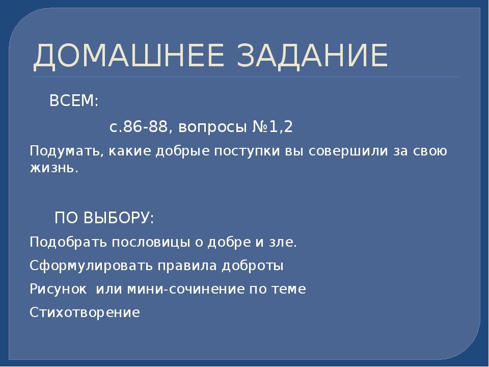 ДОМАШНЕЕ ЗАДАНИЕ ВСЕМ: с.86-88, вопросы №1,2 Подумать, какие добрые поступки...