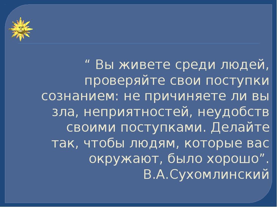 """"""" Вы живете среди людей, проверяйте свои поступки сознанием: не причиняете ли..."""