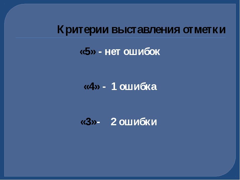 «5» - нет ошибок «4» - 1 ошибка «3»- 2 ошибки Критерии выставления отметки