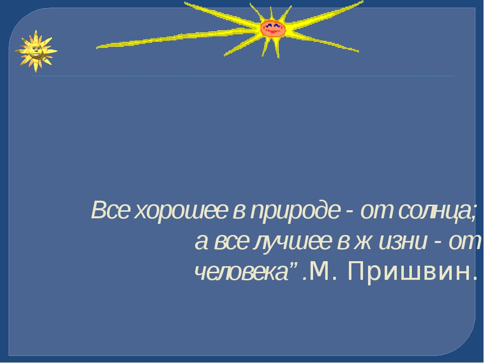 """Все хорошее в природе - от солнца; а все лучшее в жизни - от человека"""".М. При..."""