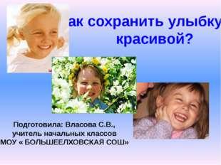Как сохранить улыбку красивой? Подготовила: Власова С.В., учитель начальных к