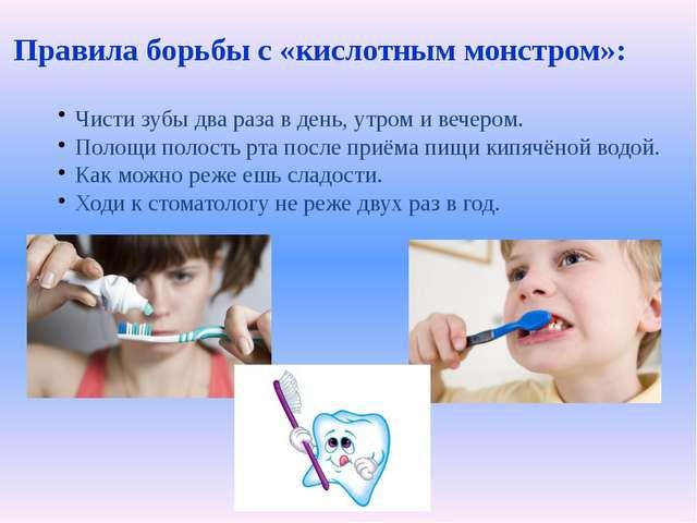 Правила борьбы с «кислотным монстром»: Чисти зубы два раза в день, утром и в...
