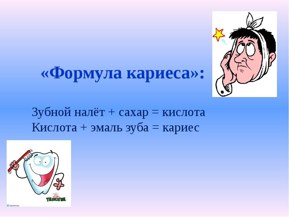 «Формула кариеса»: Зубной налёт + сахар = кислота Кислота + эмаль зуба = кар...