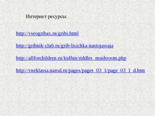Интернет ресурсы. http://vseogribax.ru/gribi.html http://gribnik-club.ru/grib