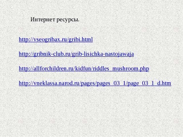 Интернет ресурсы. http://vseogribax.ru/gribi.html http://gribnik-club.ru/grib...