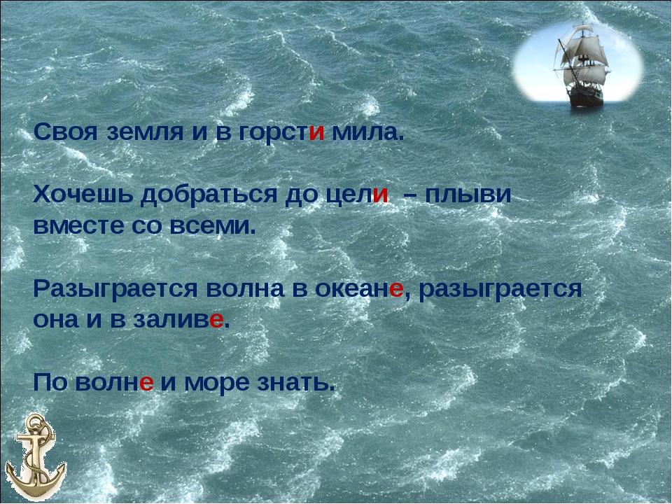 Своя земля и в горсти мила. Хочешь добраться до цели – плыви вместе со всеми....