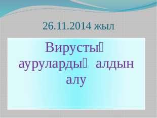26.11.2014 жыл Вирустық аурулардың алдын алу