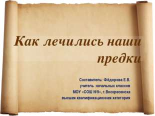 Как лечились наши предки Составитель: Фёдорова Е.В. учитель начальных классов