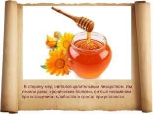 . В старину мёд считался целительным лекарством. Им лечили раны, хронические