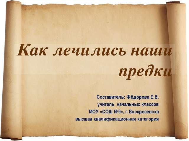 Как лечились наши предки Составитель: Фёдорова Е.В. учитель начальных классов...