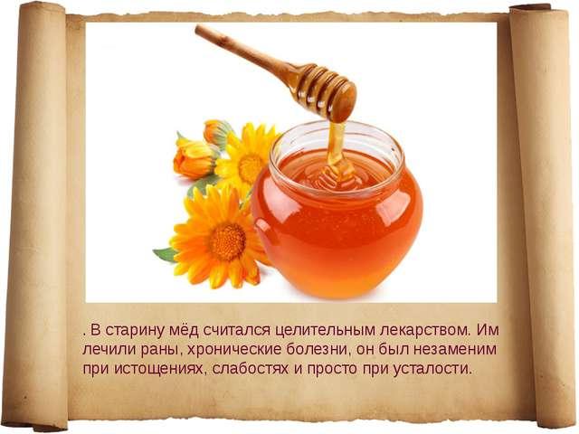 . В старину мёд считался целительным лекарством. Им лечили раны, хронические...