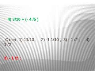 4) 3/10 + (- 4 /5 ) Ответ: 1) 11/10 ; 2) -1 1/10 ; 3) - 1 /2 ; 4) 1 /2 3) -