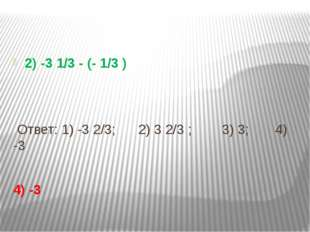 2) -3 1/3 - (- 1/3 ) Ответ: 1) -3 2/3; 2) 3 2/3 ; 3) 3; 4) -3 4) -3