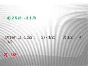 4) 2 5 /8 - 3 1 /8 Ответ: 1) -1 1/2 ; 2) - 1/2; 3) 1/2 ; 4) 1 1/2 2) - 1/2;