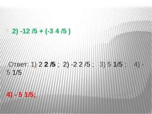 2) -12 /5 + (-3 4 /5 ) Ответ: 1) 2 2 /5 ; 2) -2 2 /5 ; 3) 5 1/5 ; 4) - 5 1/5