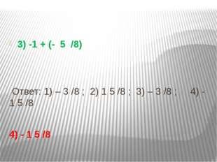 3) -1 + (- 5 /8) Ответ: 1) – 3 /8 ; 2) 1 5 /8 ; 3) – 3 /8 ; 4) - 1 5 /8 4) -
