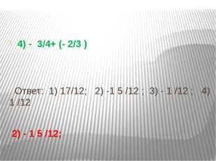 4) - 3/4+ (- 2/3 ) Ответ: 1) 17/12; 2) -1 5 /12 ; 3) - 1 /12 ; 4) 1 /12 2) -