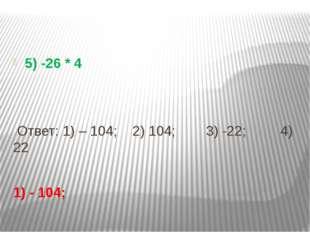 5) -26 * 4 Ответ: 1) – 104; 2) 104; 3) -22; 4) 22 1) - 104;