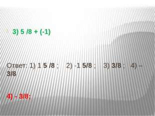 3) 5 /8 + (-1) Ответ: 1) 1 5 /8 ; 2) -1 5/8 ; 3) 3/8 ; 4) – 3/8 4) - 3/8;