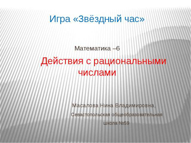 Игра «Звёздный час» Математика –6 Действия с рациональными числами Масалова Н...