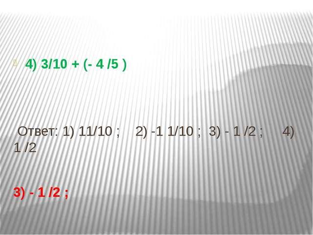 4) 3/10 + (- 4 /5 ) Ответ: 1) 11/10 ; 2) -1 1/10 ; 3) - 1 /2 ; 4) 1 /2 3) -...