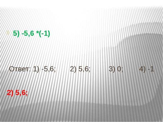 5) -5,6 *(-1) Ответ: 1) -5,6; 2) 5,6; 3) 0; 4) -1 2) 5,6;