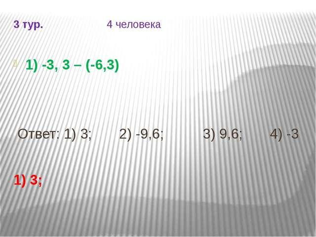 3 тур. 4 человека 1) -3, 3 – (-6,3) Ответ: 1) 3; 2) -9,6; 3) 9,6; 4) -3 1) 3;