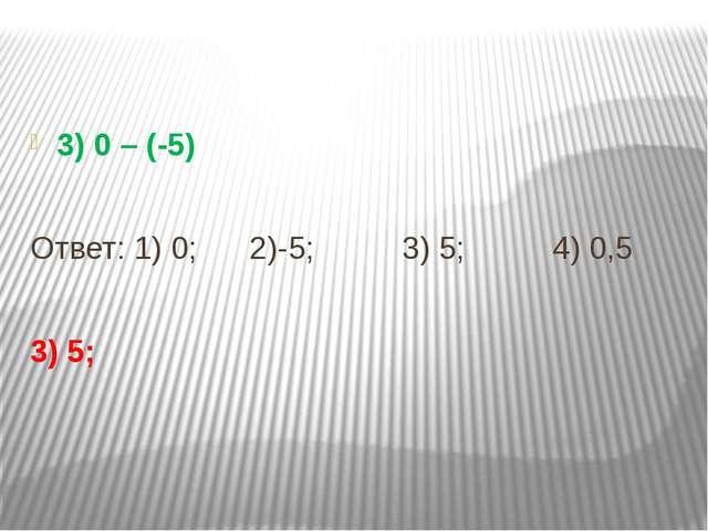 3) 0 – (-5) Ответ: 1) 0; 2)-5; 3) 5; 4) 0,5 3) 5;