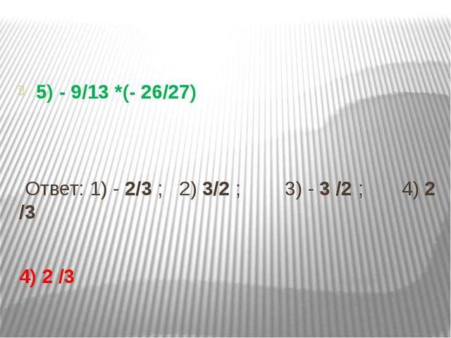 5) - 9/13 *(- 26/27) Ответ: 1) - 2/3 ; 2) 3/2 ; 3) - 3 /2 ; 4) 2 /3 4) 2 /3