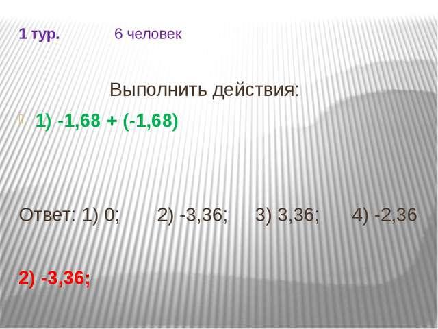 1 тур. 6 человек Выполнить действия: 1) -1,68 + (-1,68) Ответ: 1) 0; 2) -3,36...