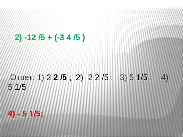 2) -12 /5 + (-3 4 /5 ) Ответ: 1) 2 2 /5 ; 2) -2 2 /5 ; 3) 5 1/5 ; 4) - 5 1/5...