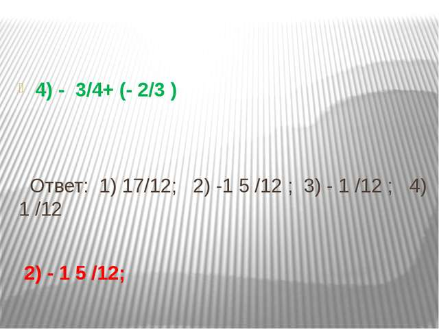 4) - 3/4+ (- 2/3 ) Ответ: 1) 17/12; 2) -1 5 /12 ; 3) - 1 /12 ; 4) 1 /12 2) -...