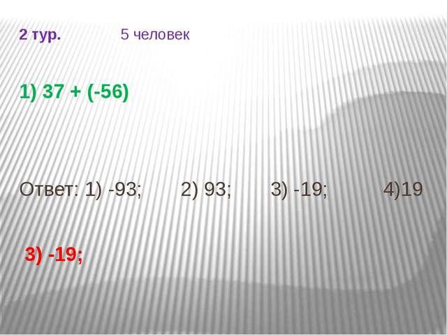 2 тур. 5 человек 1) 37 + (-56) Ответ: 1) -93; 2) 93; 3) -19; 4)19 3) -19;