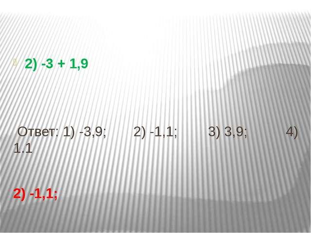 2) -3 + 1,9 Ответ: 1) -3,9; 2) -1,1; 3) 3,9; 4) 1.1 2) -1,1;